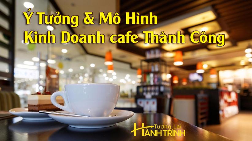 Ý Tưởng & Mô Hình Kinh Doanh cafe Thành Công